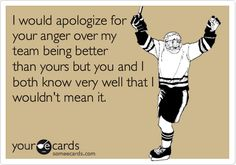 I would apologize for your anger over my team being better than yours but you and I both know very well that I wouldn't mean it.