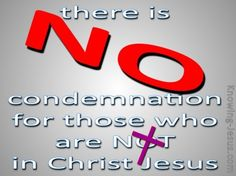 Romans 8:1 (KJV) ~ There is therefore now no condemnation to them which are in Christ Jesus, who walk not after the flesh, but after the Spirit.