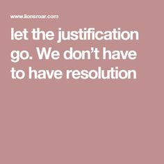 let the justification go. We don't have to have resolution