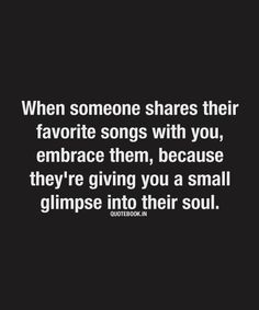 When someone shares their favorite songs with you, embrace them, because they're giving you a small glimpse into their soul