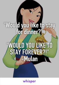 """Would you like to stay for dinner?""  ""WOULD YOU LIKE TO STAY FOREVER?!"" -Mulan"