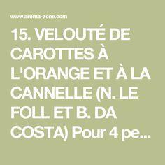 15. VELOUTÉ DE CAROTTES À L'ORANGE ET À LA CANNELLE (N. LE FOLL ET B. DA COSTA) Pour 4 personnes 500 g de carottes 2 yaourts Sel, poivre du moulin 2 gouttes d'huile essentielle d'orange douce 1 goutte d'huile esentielle de cannelle Préparation : Epluchez les carottes, coupez-les en morceaux et faites-les cuire pendant 30 minutes dans 75 cl d'eau. Mixez-les avec les yaourts et les huiles essentielles, salez et poivrez. Goûtez pour vérifier l'assaisonnement puis ajoutez à volonté un peu d'eau…