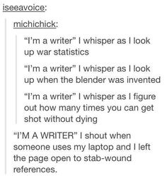 """It's because I'm a writer,"" I say as I bookmark the page on natural poisons and the page on how quickly one would die when stabbed. <----- ""I am a writer"" I say as I search the internet for how to get away with kidnapping"