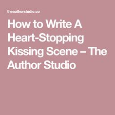 How to Write A Heart-Stopping Kissing Scene – The Author Studio