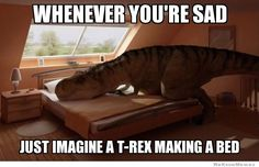 Whenever you're sad, imagine a T-Rex making a bed.