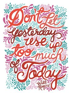Don't let yesterday use too much of today. - Will Rogers