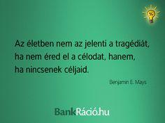 Az életben nem az jelenti a tragédiát, ha nem éred el a célodat, hanem, ha nincsenek céljaid. - Benjamin E. Mays, www.bankracio.hu idézet