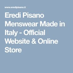 Eredi Pisano Menswear Made in Italy - Official Website & Online Store Men's Fashion Brands, Tailored Suits, Menswear, Italy, Website, Store, How To Make, Shopping, Italia