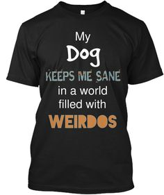 If your dog is the reason you stay sane (in a world filled with weirdos), then this t-shirt is for YOU! Most, if not all dog owners can relate. When society and life stress you out...having your best friend to come home to makes it all better. #doglovers #dogowners