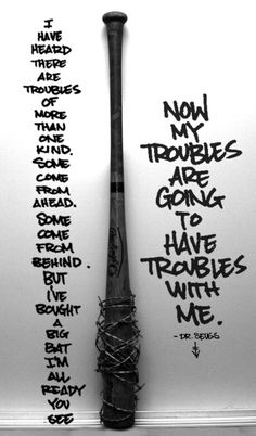 """""""I have heard there are troubles of more than one kind. Some come from ahead and some come from behind. But I've bought a big bat. I'm all ready you see. Now my troubles are going to have troubles with me!""""   Dr Seuss"""