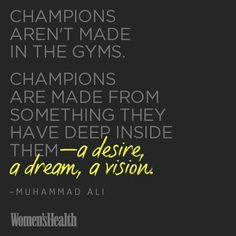 Champions aren't made in the gyms.  Made from something deep inside.  A desire, a dream, a vision.