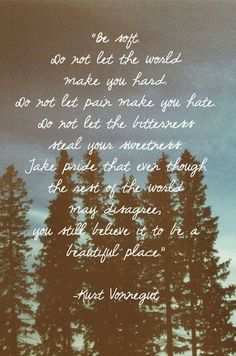 Vonnegut quote. Something, I stand for, whatever this hard and fast world with it's cruel people thinks about it. Be soft <3