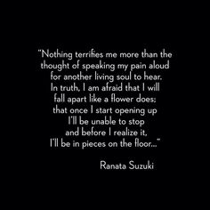 """""""Nothing terrifies me more than the thought of speaking my pain aloud for another living soul to hear."""" - Ranata Suzuki * Thank you @cityofnopity on Instagram for sharing * beautiful, words, quotes, story, quote, fear, emotions, emotional, typography, written, writing, writer, poet, poetry, prose, poem, falling apart, sad, breakup, broken heart, heartbroken, loss, word porn * pinterest.com/ranatasuzuki"""