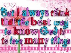 Stuff I Love | ... the best way to know God is to love many things - Christian Wallpaper