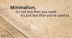 Minimalism. It's not less than you need. It's just less than you're used to. We can survive with a lot less than we think we can. Most people have through most of history.