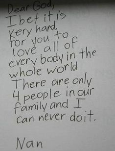 dear god, i bet it is very hard for you to love all of every body in the whole world.  there are only 4 people in our family and i can never do it.  nan