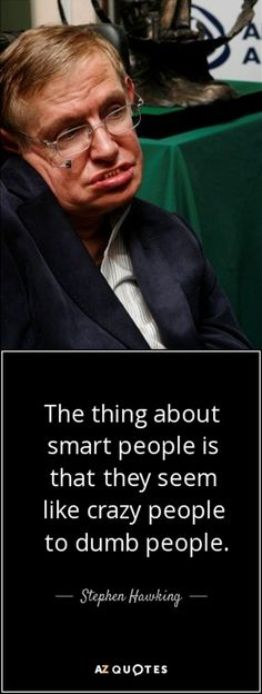 """""""The thing about smart people is that they seem like crazy people to dumb people.""""― Stephen Hawking"""