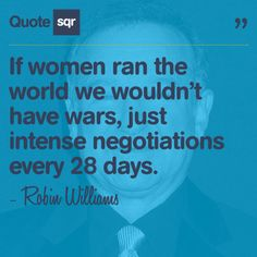 If women ran the world we wouldn't have wars, just intense negotiations every 28 days. - Robin Williams #quotesqr #funny #women
