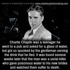 Charlie Chaplin was a teenager he went to a pub and asked for a glass of water, but got so spooked by the gentleman serving the drink that he fled. It was found several weeks later that the man was a serial killer who gave poisonous water to his new...