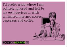 Rottenecards - I'd prefer a job where I am politely ignored and left to my own devices ... with unlimited internet access, cupcakes and coffee.