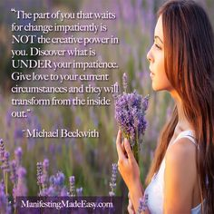 """""""The part of you that waits for change impatiently is NOT the creative power in you. Discover what is UNDER your impatience. Give love to your current circumstances and they will transform from the inside out."""" ~ Michael Beckwith#easymanifesting"""