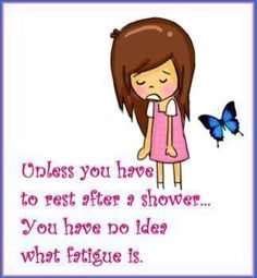 Some days it's even a struggle to make it into the shower.. And always exhausted after taking a shower.Well that's Life with Chronic Illness