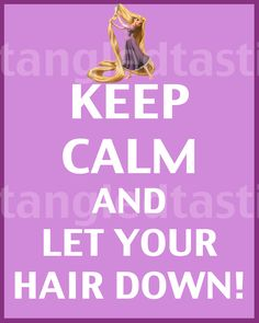 KEEP CALM AND LET YOUR HAIR DOWN!  tjn