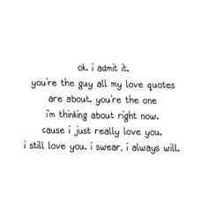 ok. i admit it. youre the guy all my love quotes are about. youre the one im thinking about right now. cause i just really love you. i still love you. i swear, i always will.
