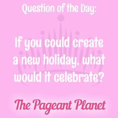 Today's Pageant Question of the Day is: If you could create a new holiday, what would it celebrate?  Why this question was asked: This is a good ice breaker question for a variety of age divisions.  This is how some of our Instagram followers answered the question: