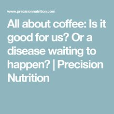 All about coffee: Is it good for us? Or a disease waiting to happen? | Precision Nutrition