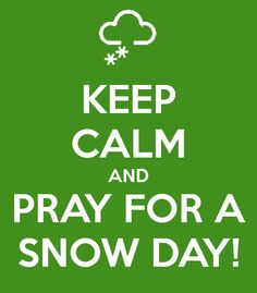 KEEP CALM AND PRAY FOR A SNOW DAY! - KEEP CALM AND CARRY ON Image Generator - brought to you by the Ministry of Information