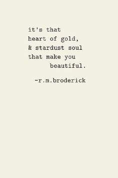 """It's that heart of gold, and that stardust soul that make you beautiful."" r.m.broderick"