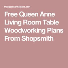 Free Queen Anne Living Room Table Woodworking Plans From Shopsmith