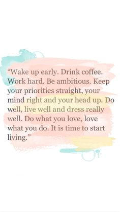 Wake up early. Drink coffee. Work hard. Be ambitious. Keep your priorities straight, your mind right and your head up. Do well, live well and dress really well. Do what you love, love what you do. It's time to start living.