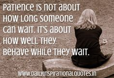 Patience is not about how long someone can wait. It's about how well they behave while they wait.