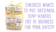 Congress Wants to Put Artisanal Soap Makers Out of Business for Your Safety