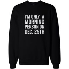 Only Morning Person on December 25th Funny Christmas Sweatshirt... ($26) ❤ liked on Polyvore featuring tops, hoodies, sweatshirts, black pullover, black sweatshirt, fleece tops, black pullover sweatshirt and fleece pullover