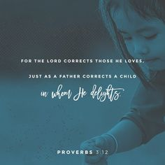 Proverbs My child, don't reject the LORD's discipline, and don't be upset when he corrects you. For the LORD corrects those he loves, just as a father corrects a child in whom he delights. Bible Verses Quotes, Bible Scriptures, Scripture Signs, Hebrew Bible, Jesus Bible, Jesus Christ, Faith Bible, Verse Of The Day, Religious Quotes