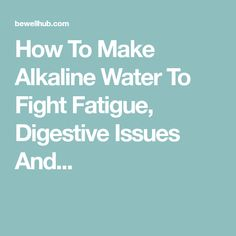 How To Make Alkaline Water To Fight Fatigue, Digestive Issues And...