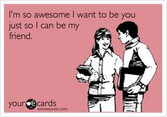 I'm so awesome I want to be you just so I can be my friend.