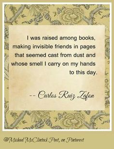 Carlos Ruiz Zafon's words speak so strongly to so many of us who grew up among books! Thanks.