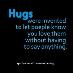 Hugs were invented to tell people you love them without saying anything .