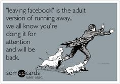 leaving facebook is the adult version of running away.. we all know youre doing it for attention and will be back....ATTENTION whores gotta love em. :P