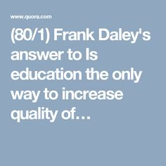 (80/1) Frank Daley's answer to Is education the only way to increase quality of…