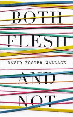 Both Flesh and Not: Essays by David Foster Wallace - gathers fifteen of Wallace's seminal essays, all published in book form for the first time.  Never has Wallace's seemingly endless curiosity been more evident than in this compilation of work spanning nearly 20 years of writing.