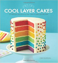 Cool Layer Cakes: 50 Delicious and Amazing Layer Cakes to Bake and Decorate: Ceri Olofson: 9781438004204: Amazon.com: Books