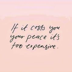 If it costs you your peace, its too expensive