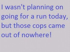 Funny Quote - I wasn't planning of going for a run today, but those cops came out of nowhere Dialogue Prompts, Story Prompts, Writing Prompts, Writing Tips, Creative Writing, Law Enforcement Quotes, In Laws Humor, Monday Humor, Run Today