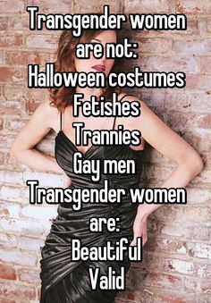 Transgender women are not: Halloween costumes Fetishes Trannies Gay men Transgender women are: Beautiful Valid