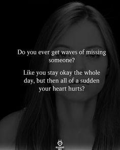 Do you ever get waves of missing someone?